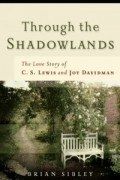 Brian Sibley - Through The Shadowlands: The Love Story Of C. S. Lewis And Joy Davidman
