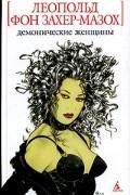 Леопольд фон Захер-Мазох - Демонические женщины. Мардона. Повести