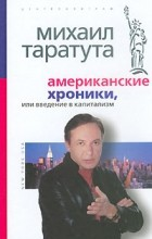 Михаил Таратута - Американские хроники, или Введение в капитализм