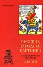 Пьер-Луи Дюшартр - Русские народные картинки и гравированные книжицы. 1629-1885