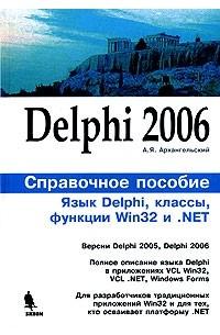 А. Я. Архангельский - Delphi 2006. Справочное пособие. Язык Delphi, классы, функции Win32 и .NET