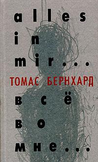 Томас Бернхард - Все во мне... (сборник)