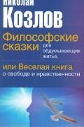 Николай Козлов - Философские сказки для обдумывающих житье, или Веселая книга о свободе и нравственности