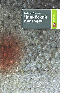 Роберто Боланьо - Чилийский ноктюрн (сборник)