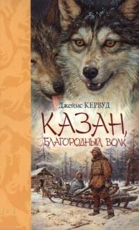 Джеймс Оливер Кервуд - Казан, благородный волк