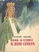Карлис Скалбе - Как я ездил к Деве Севера
