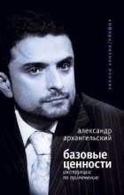 Александр Архангельский - Базовые ценности. Инструкции по применению
