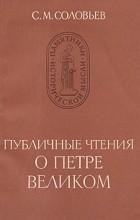 С. М. Соловьев - Публичные чтения о Петре Великом