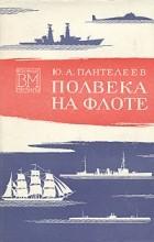 Юрий Пантелеев - Полвека на флоте