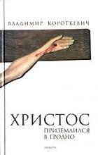 Владимир Короткевич - Христос приземлился в Гродно