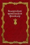 без автора - Белорусский эротический фольклор (сборник)