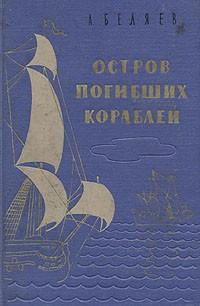 Александ Беляев - Остров погибших кораблей. Повести (сборник)