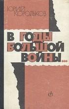 Юрий Корольков - В годы большой войны...
