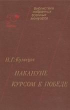 Н. Г. Кузнецов - Накануне. Курсом к победе