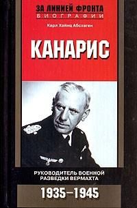 Карл Хайнц Абсхаген - Канарис. Руководитель военной разведки вермахта. 1935-1945