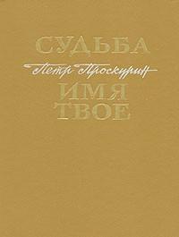 Петр Проскурин - Судьба. Имя твое (сборник)