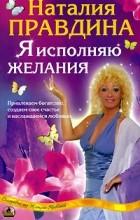 Наталия Правдина - Я исполняю желания. Привлекаем богатство, создаем свое счастье и наслаждаемся любовью