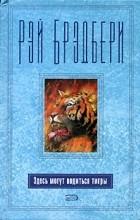 Рэй Брэдбери - Здесь могут водиться тигры (сборник)