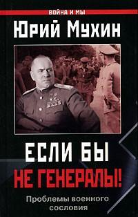 Юрий Мухин - Если бы не генералы! Проблемы военного сословия