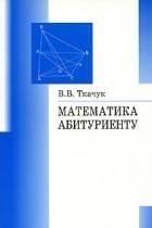 В. В. Ткачук - Математика - абитуриенту