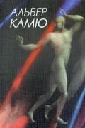 Альбер Камю - Альбер Камю. Собрание сочинений в пяти томах. Том 1 (сборник)
