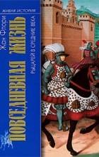 Жан Флори - Повседневная жизнь рыцарей в Средние века