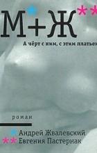 Андрей Жвалевский, Евгения Пастернак — М+Ж. А черт с ним, с этим платьем!