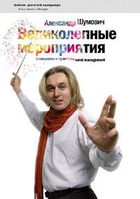 Александр Шумович - Великолепные мероприятия. Технология и практика event management