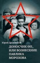Ю. И. Дружников - Доносчик 001, или Вознесение Павлика Морозова