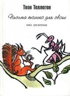Тоон Теллеген - Письма только для своих. Книга для взрослых