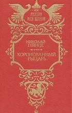 Н. Э. Гейнце - Коронованный рыцарь