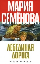 Мария Семенова - Лебединая дорога. Хромой кузнец. Девять миров. Две грозы (сборник)