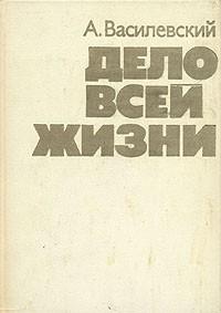 А. Василевский - Дело всей жизни