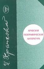 И. Ю. Крачковский - Арабская географическая литература