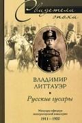 Владимир Литтауэр - Русские гусары. Мемуары офицера императорской кавалерии. 1911-1920