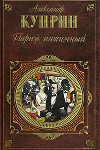 Александр Куприн - Париж интимный. Романы. Рассказы и очерки