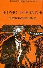 Борис Горбатов - Непокоренные