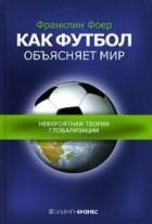 Франклин Фоер — Как футбол объясняет мир. Невероятная теория глобализации