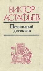 Виктор Астафьев - Печальный детектив (сборник)