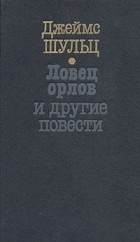 Джеймс Уиллард Шульц - Ловец орлов и другие повести (сборник)