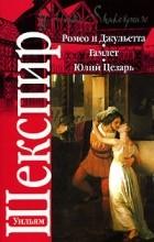 Уильям Шекспир - Ромео и Джульетта. Гамлет. Юлий Цезарь (сборник)