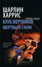 Шарлин Харрис - Клуб мертвяков. Мертвым сном (сборник)