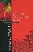 Александр Яковлев - Купание в Красном Коне (сборник)