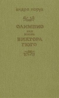 Андре Моруа - Олимпио, или Жизнь Виктора Гюго