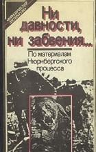 без автора - Ни давности, ни забвения... По материалам Нюрнбергского процесса