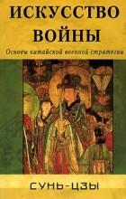 Сунь-цзы - Искусство войны. Основы китайской военной стратегии