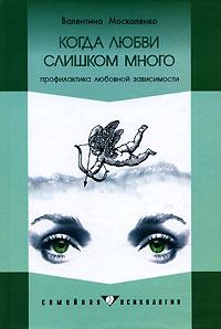 Валентина Москаленко - Когда любви слишком много. Профилактика любовной зависимости