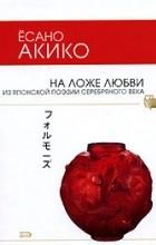 Ёсано Акико - На ложе любви. Из японской поэзии Серебряного века (сборник)