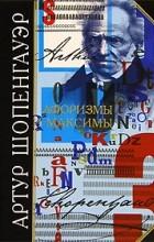 Артур Шопенгауэр - Афоризмы и максимы
