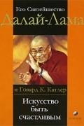 Далай-лама , Джеффри Хопкинс, Говард К. Катлер - Искусство быть счастливым. Руководство для жизни